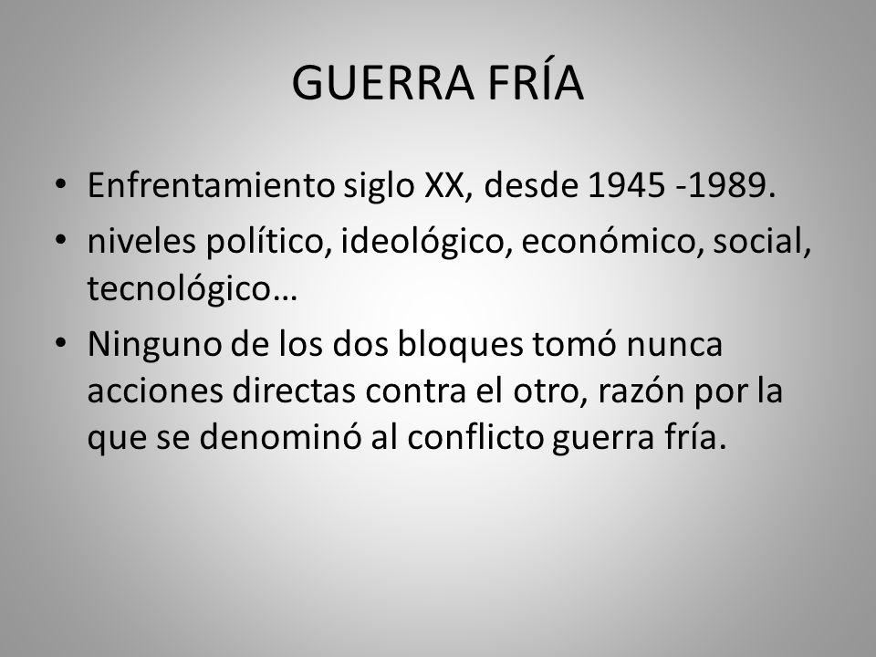 GUERRA FRÍA Enfrentamiento siglo XX, desde 1945 -1989. niveles político, ideológico, económico, social, tecnológico… Ninguno de los dos bloques tomó n
