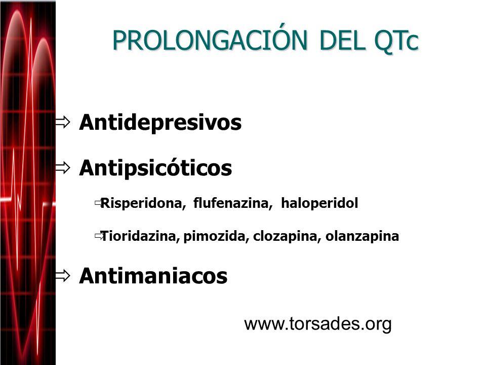 Antidepresivos Antipsicóticos Risperidona, flufenazina, haloperidol Tioridazina, pimozida, clozapina, olanzapina Antimaniacos PROLONGACIÓN DEL QTc www
