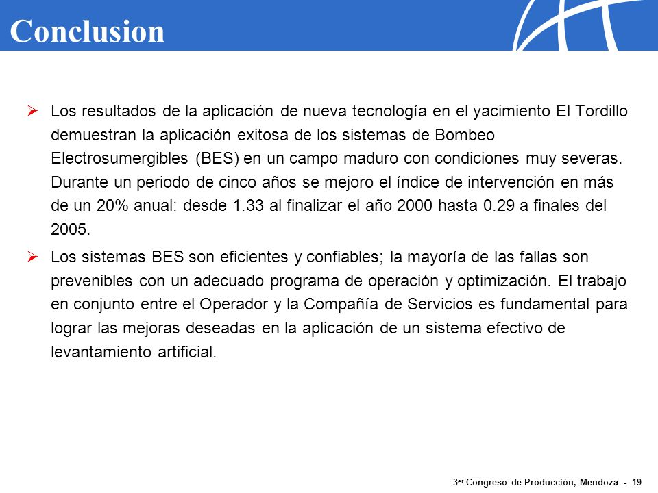 3 er Congreso de Producción, Mendoza - 19 Conclusion Los resultados de la aplicación de nueva tecnología en el yacimiento El Tordillo demuestran la ap