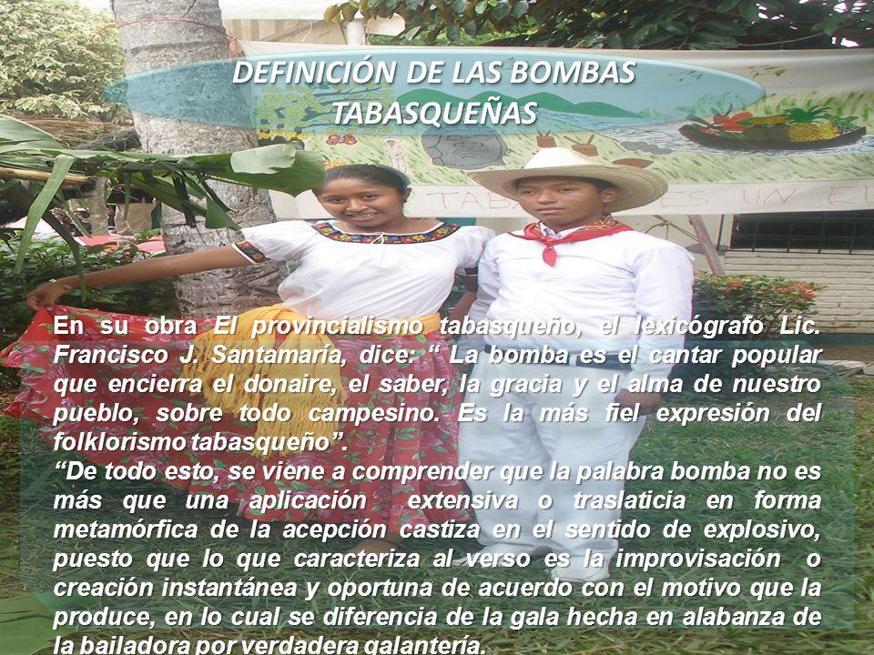 DEFINICIÓN DE LAS BOMBAS TABASQUEÑAS En su obra El provincialismo tabasqueño, el lexicógrafo Lic. Francisco J. Santamaría, dice: La bomba es el cantar