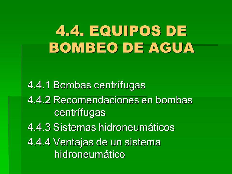 4.4. EQUIPOS DE BOMBEO DE AGUA 4.4.1 Bombas centrífugas 4.4.2 Recomendaciones en bombas centrífugas 4.4.3 Sistemas hidroneumáticos 4.4.4 Ventajas de u