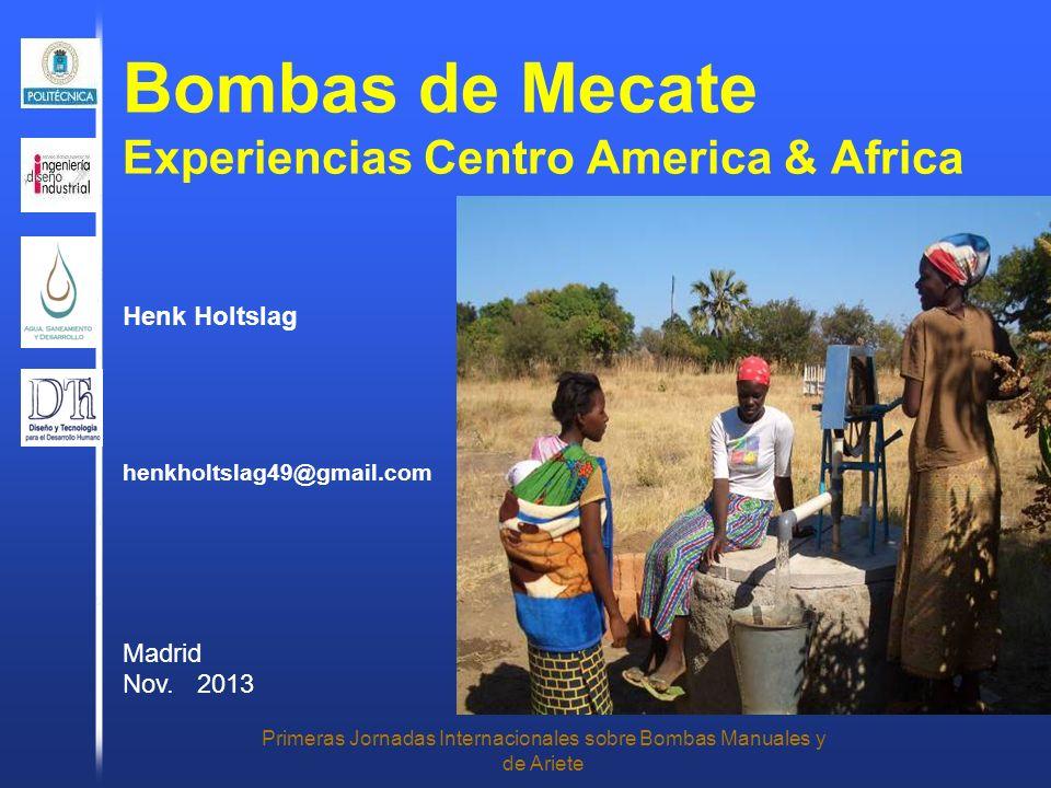 Bombas de Mecate Experiencias Centro America & Africa Primeras Jornadas Internacionales sobre Bombas Manuales y de Ariete Henk Holtslag henkholtslag49@gmail.com Madrid Nov.