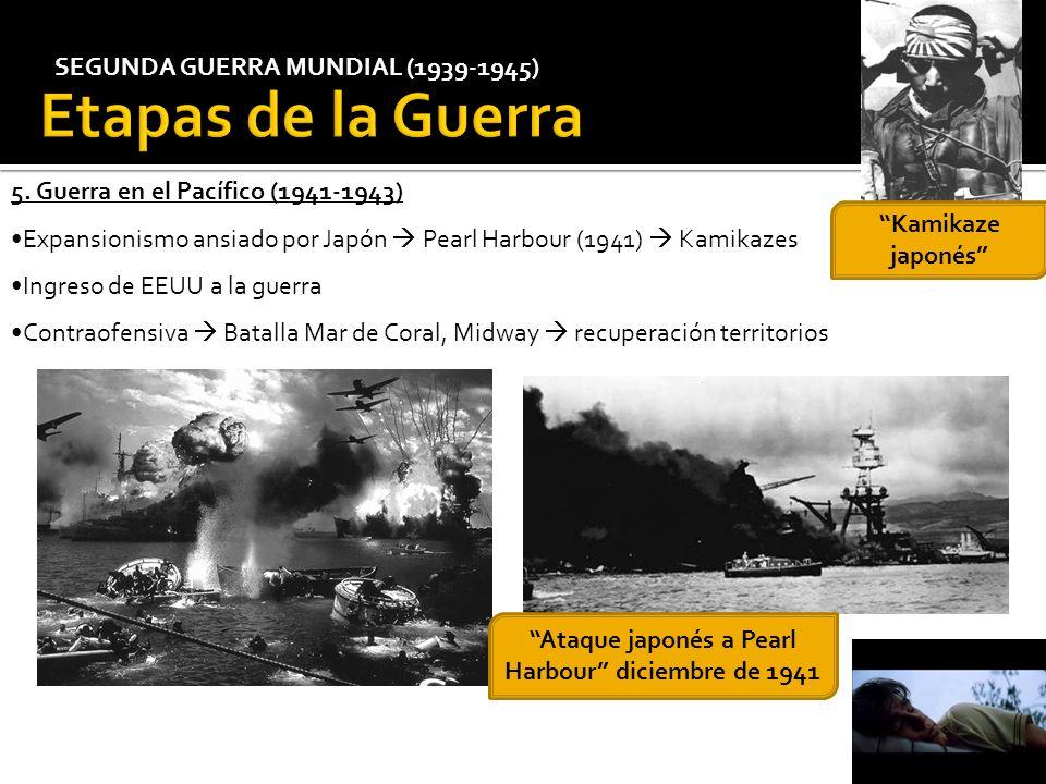 SEGUNDA GUERRA MUNDIAL (1939-1945) 5. Guerra en el Pacífico (1941-1943) Expansionismo ansiado por Japón Pearl Harbour (1941) Kamikazes Ingreso de EEUU