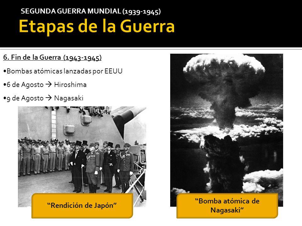 SEGUNDA GUERRA MUNDIAL (1939-1945) 6. Fin de la Guerra (1943-1945) Bombas atómicas lanzadas por EEUU 6 de Agosto Hiroshima 9 de Agosto Nagasaki Rendic
