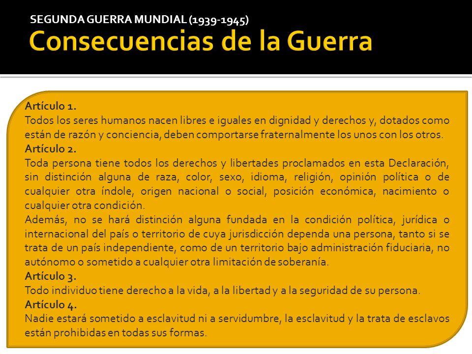 SEGUNDA GUERRA MUNDIAL (1939-1945) Artículo 1. Todos los seres humanos nacen libres e iguales en dignidad y derechos y, dotados como están de razón y