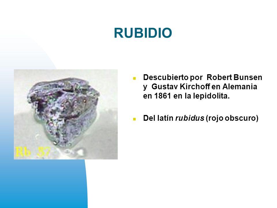 RUBIDIO Descubierto por Robert Bunsen y Gustav Kirchoff en Alemania en 1861 en la lepidolita.