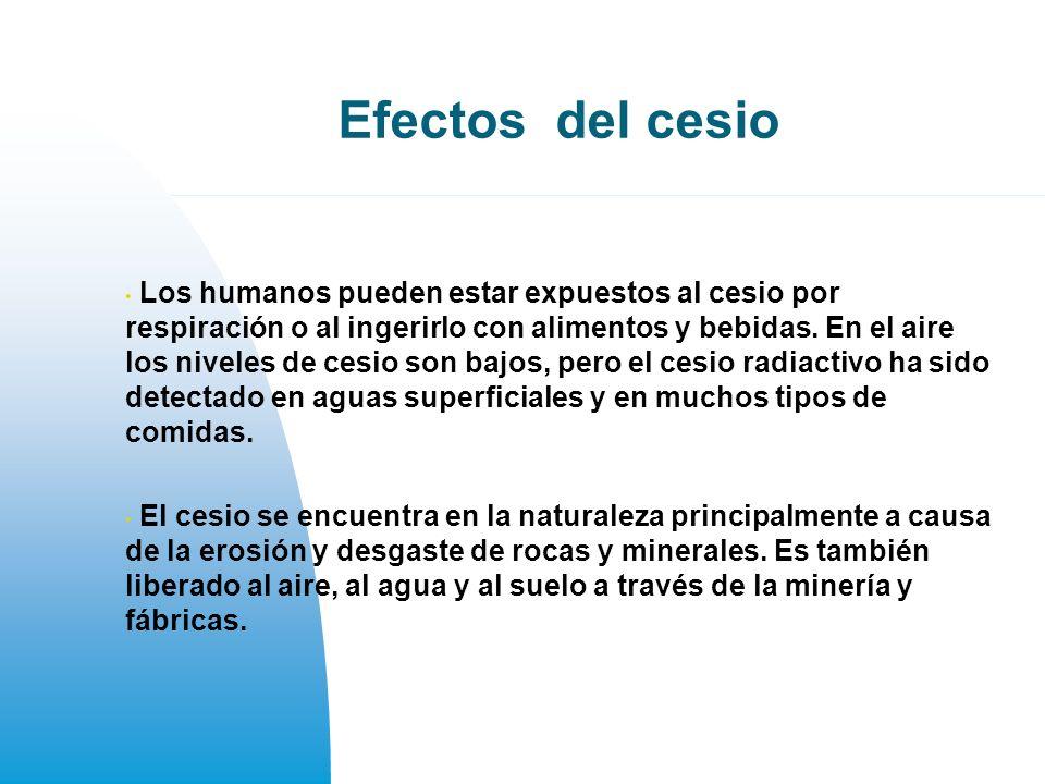 Efectos del cesio Los humanos pueden estar expuestos al cesio por respiración o al ingerirlo con alimentos y bebidas.