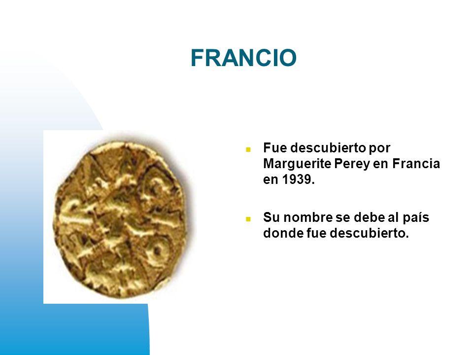 FRANCIO Fue descubierto por Marguerite Perey en Francia en 1939.