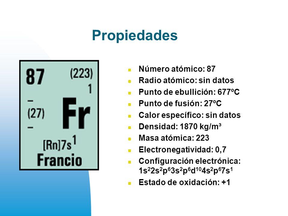 Propiedades Número atómico: 87 Radio atómico: sin datos Punto de ebullición: 677ºC Punto de fusión: 27ºC Calor específico: sin datos Densidad: 1870 kg/m³ Masa atómica: 223 Electronegatividad: 0,7 Configuración electrónica: 1s 2 2s 2 p 6 3s 2 p 6 d 10 4s 2 p 6 7s 1 Estado de oxidación: +1
