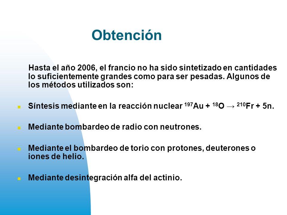 Obtención Hasta el año 2006, el francio no ha sido sintetizado en cantidades lo suficientemente grandes como para ser pesadas.