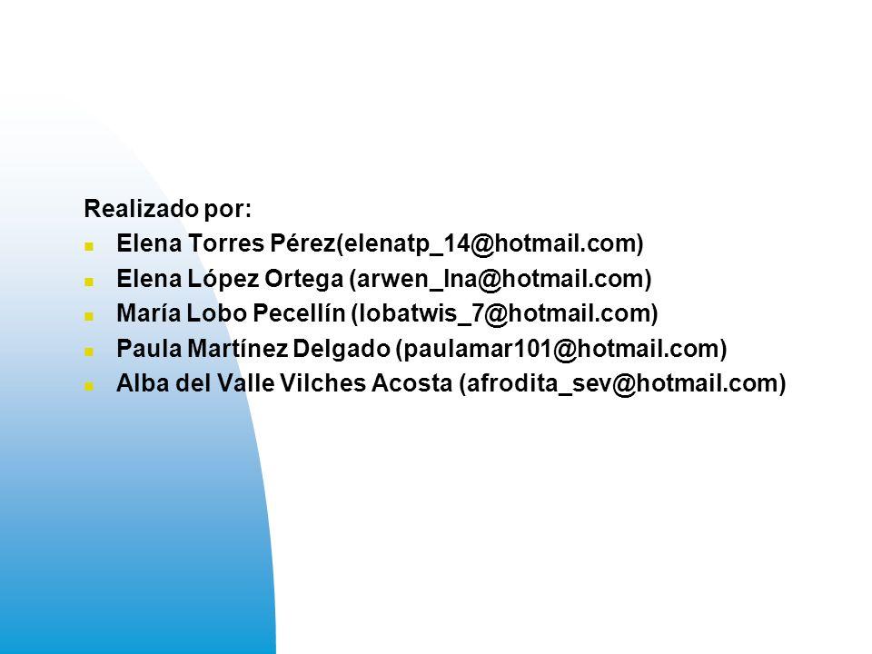 Realizado por: Elena Torres Pérez(elenatp_14@hotmail.com) Elena López Ortega (arwen_lna@hotmail.com) María Lobo Pecellín (lobatwis_7@hotmail.com) Paula Martínez Delgado (paulamar101@hotmail.com) Alba del Valle Vilches Acosta (afrodita_sev@hotmail.com)
