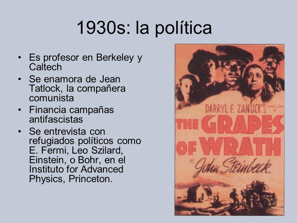 1930s: la política Es profesor en Berkeley y Caltech Se enamora de Jean Tatlock, la compañera comunista Financia campañas antifascistas Se entrevista con refugiados políticos como E.