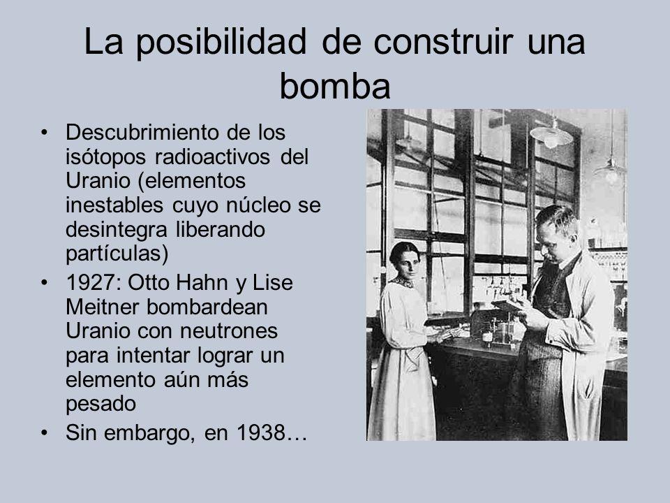 La posibilidad de construir una bomba Descubrimiento de los isótopos radioactivos del Uranio (elementos inestables cuyo núcleo se desintegra liberando partículas) 1927: Otto Hahn y Lise Meitner bombardean Uranio con neutrones para intentar lograr un elemento aún más pesado Sin embargo, en 1938…