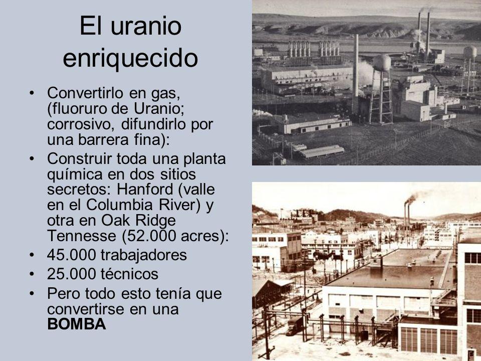 El uranio enriquecido Convertirlo en gas, (fluoruro de Uranio; corrosivo, difundirlo por una barrera fina): Construir toda una planta química en dos sitios secretos: Hanford (valle en el Columbia River) y otra en Oak Ridge Tennesse (52.000 acres): 45.000 trabajadores 25.000 técnicos Pero todo esto tenía que convertirse en una BOMBA