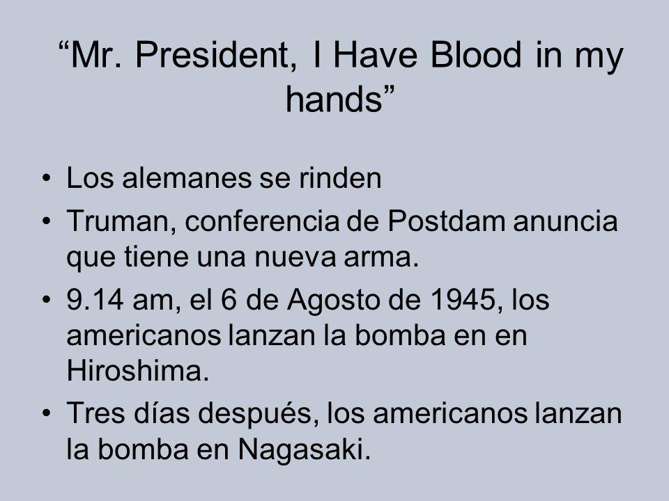 Mr. President, I Have Blood in my hands Los alemanes se rinden Truman, conferencia de Postdam anuncia que tiene una nueva arma. 9.14 am, el 6 de Agost