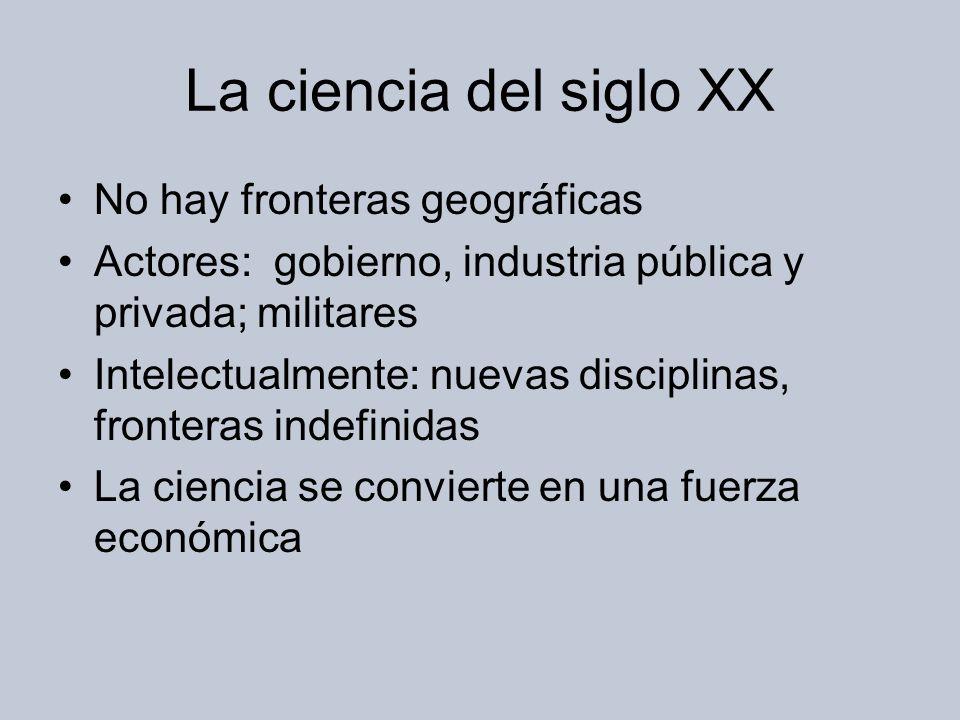 La ciencia del siglo XX No hay fronteras geográficas Actores: gobierno, industria pública y privada; militares Intelectualmente: nuevas disciplinas, fronteras indefinidas La ciencia se convierte en una fuerza económica