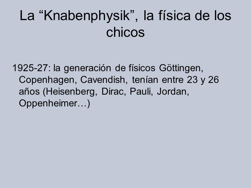 La Knabenphysik, la física de los chicos 1925-27: la generación de físicos Göttingen, Copenhagen, Cavendish, tenían entre 23 y 26 años (Heisenberg, Dirac, Pauli, Jordan, Oppenheimer…)