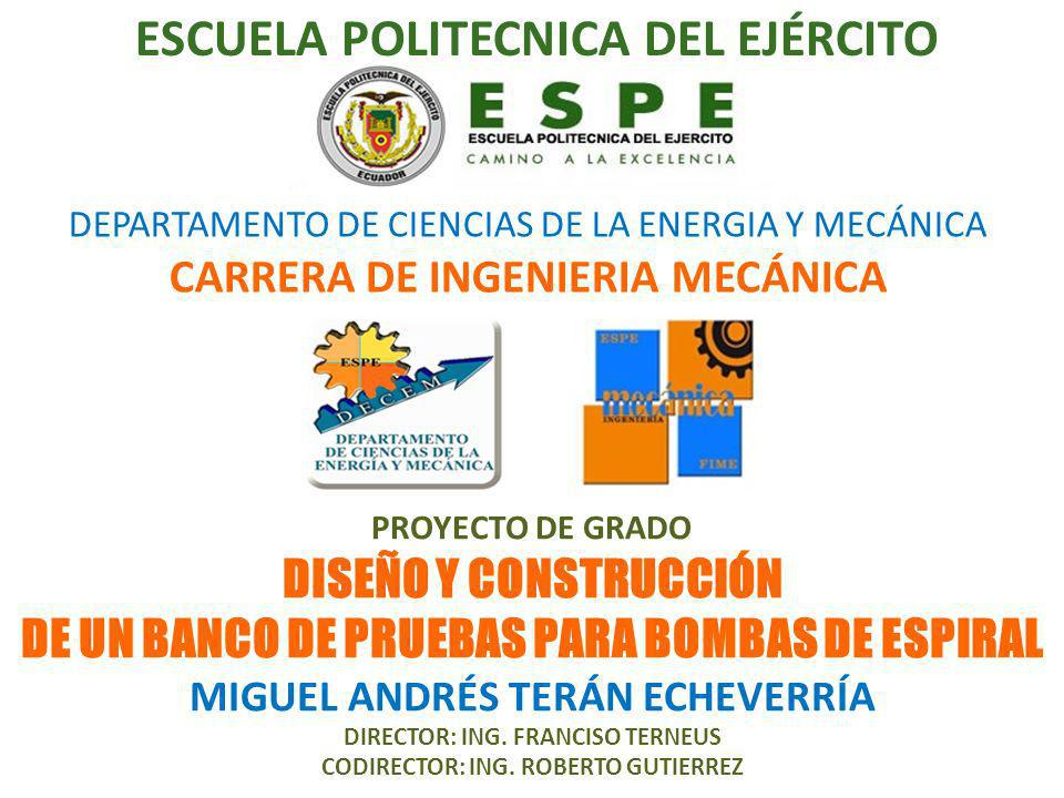 DEPARTAMENTO DE CIENCIAS DE LA ENERGIA Y MECÁNICA CARRERA DE INGENIERIA MECÁNICA PROYECTO DE GRADO DISEÑO Y CONSTRUCCIÓN DE UN BANCO DE PRUEBAS PARA BOMBAS DE ESPIRAL MIGUEL ANDRÉS TERÁN ECHEVERRÍA DIRECTOR: ING.