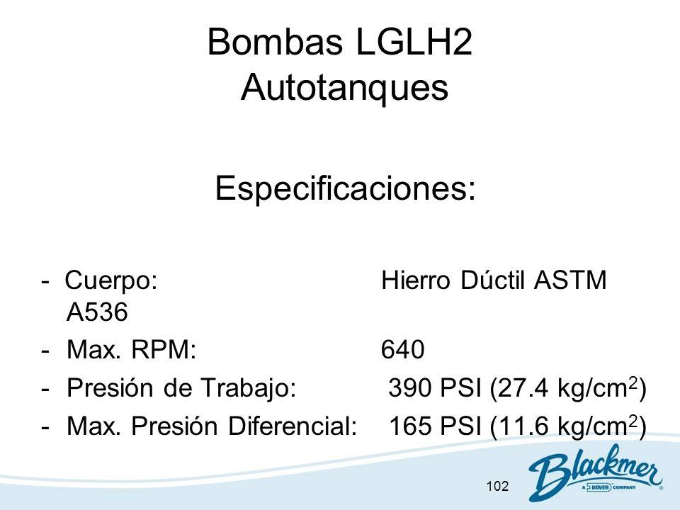 102 Bombas LGLH2 Autotanques Especificaciones: - Cuerpo:Hierro Dúctil ASTM A536 -Max. RPM:640 -Presión de Trabajo: 390 PSI (27.4 kg/cm 2 ) -Max. Presi