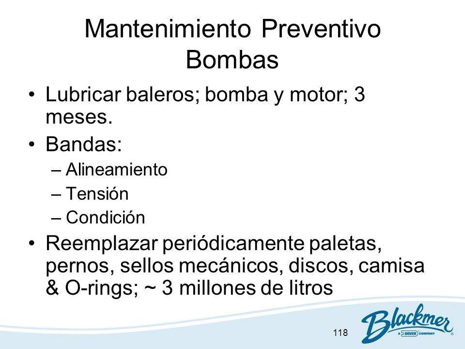 118 Mantenimiento Preventivo Bombas Lubricar baleros; bomba y motor; 3 meses. Bandas: –Alineamiento –Tensión –Condición Reemplazar periódicamente pale