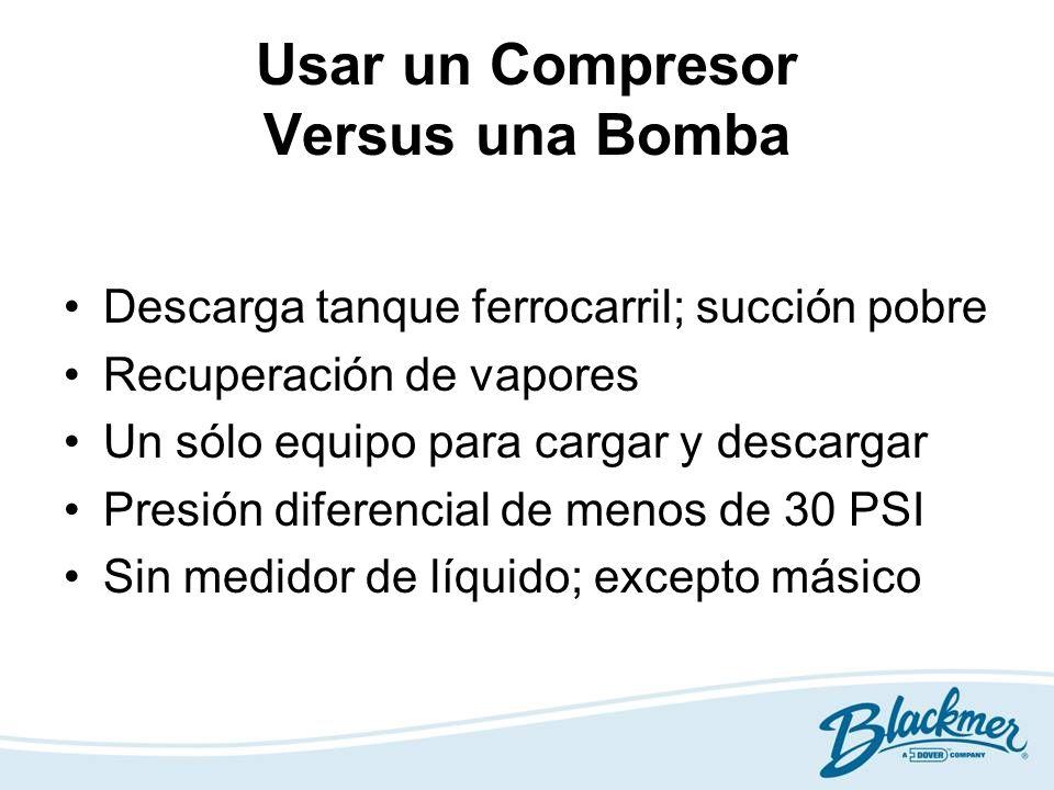 Usar un Compresor Versus una Bomba Descarga tanque ferrocarril; succión pobre Recuperación de vapores Un sólo equipo para cargar y descargar Presión d