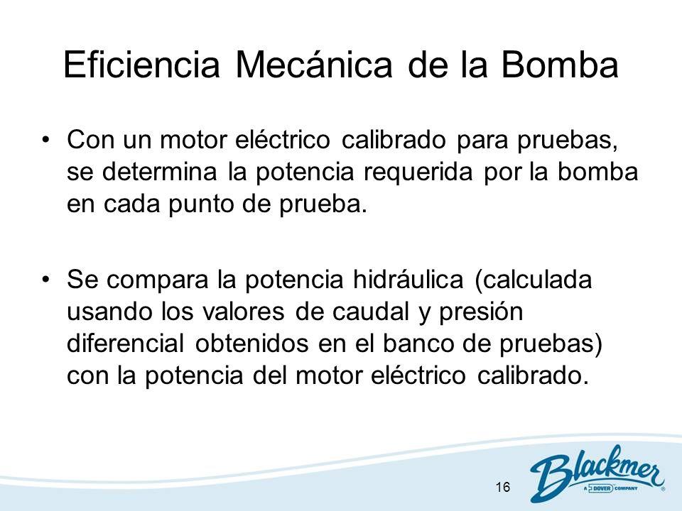 16 Eficiencia Mecánica de la Bomba Con un motor eléctrico calibrado para pruebas, se determina la potencia requerida por la bomba en cada punto de pru