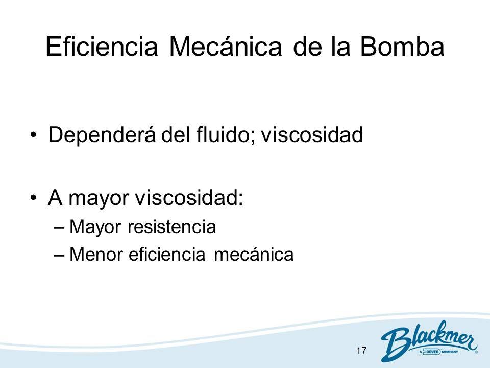 17 Eficiencia Mecánica de la Bomba Dependerá del fluido; viscosidad A mayor viscosidad: –Mayor resistencia –Menor eficiencia mecánica