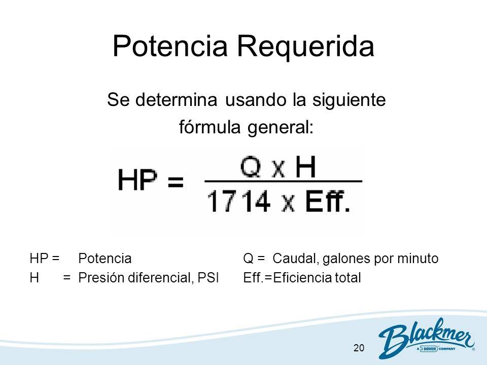 20 Potencia Requerida Se determina usando la siguiente fórmula general: HP =Potencia Q = Caudal, galones por minuto H =Presión diferencial, PSI Eff.=E