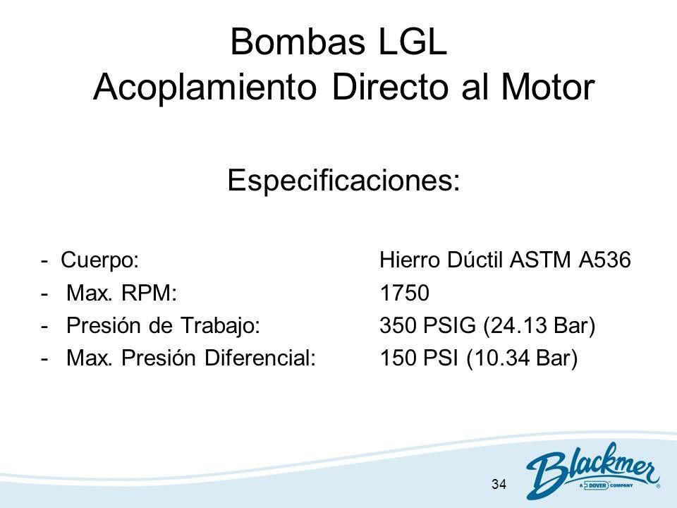 34 Bombas LGL Acoplamiento Directo al Motor Especificaciones: - Cuerpo:Hierro Dúctil ASTM A536 -Max. RPM:1750 -Presión de Trabajo:350 PSIG (24.13 Bar)