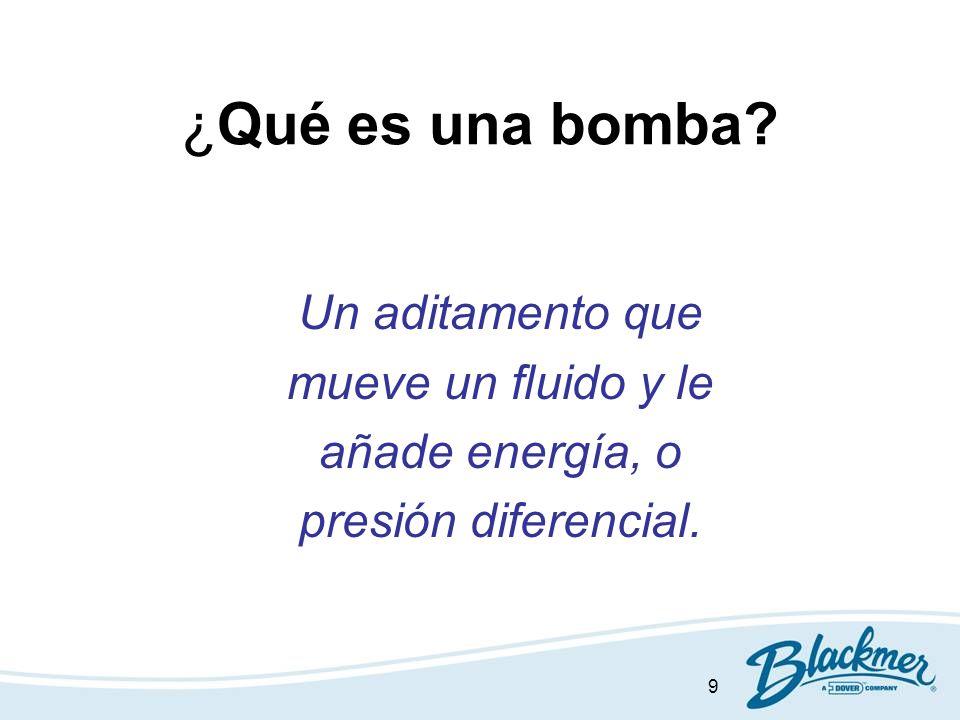 9 ¿Qué es una bomba? Un aditamento que mueve un fluido y le añade energía, o presión diferencial.