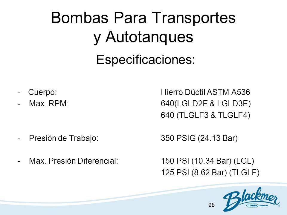 98 Bombas Para Transportes y Autotanques Especificaciones: -Cuerpo:Hierro Dúctil ASTM A536 - Max. RPM:640(LGLD2E & LGLD3E) 640 (TLGLF3 & TLGLF4) - Pre