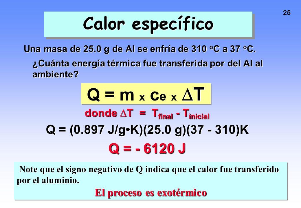 24 Calor específico Una masa de 25.0 g de Al se enfría de 310 o C a 37 o C. ¿Cuánta energía térmica fue transferida por el Al al ambiente? T Q = m x c