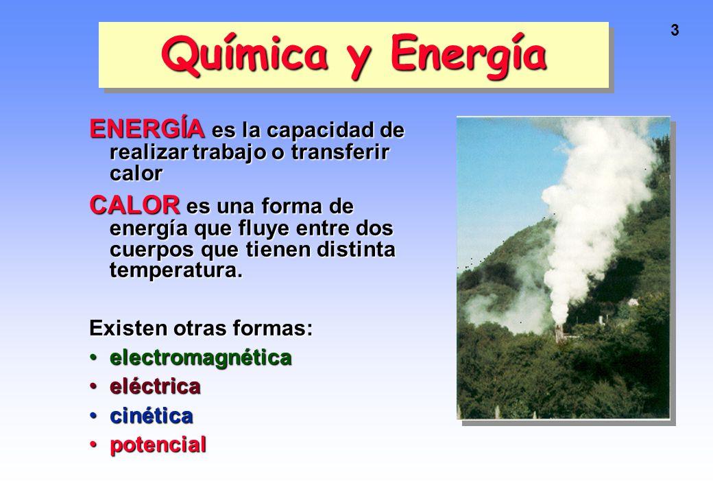 3 Química y Energía ENERGÍA es la capacidad de realizar trabajo o transferir calor CALOR es una forma de energía que fluye entre dos cuerpos que tienen distinta temperatura.