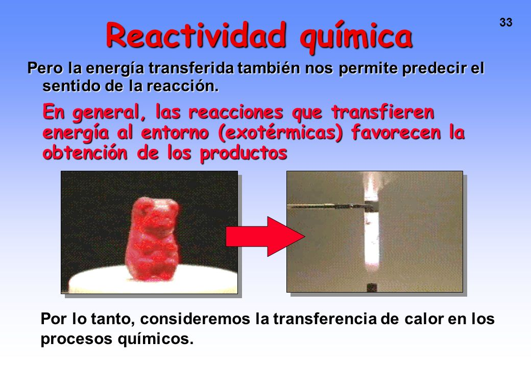 32 Reactividad química ¿Por qué ocurren las reacciones químicas? ¿Cómo ocurren? La primera pregunta la responde la TERMODINÁMICA la segunda, la CINÉTI