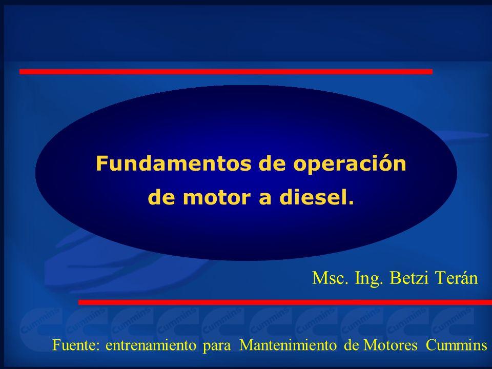 Fundamentos de operación de motor a diesel. Msc. Ing. Betzi Terán Fuente: entrenamiento para Mantenimiento de Motores Cummins
