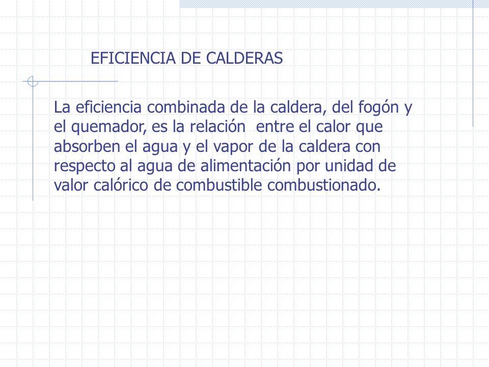 EFICIENCIA DE CALDERAS La eficiencia combinada de la caldera, del fogón y el quemador, es la relación entre el calor que absorben el agua y el vapor d