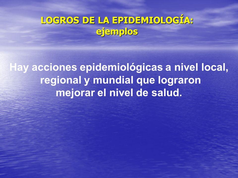 LOGROS DE LA EPIDEMIOLOGÍA: ejemplos Hay acciones epidemiológicas a nivel local, regional y mundial que lograron mejorar el nivel de salud.