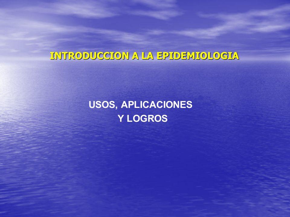 INTRODUCCION A LA EPIDEMIOLOGIA USOS, APLICACIONES Y LOGROS