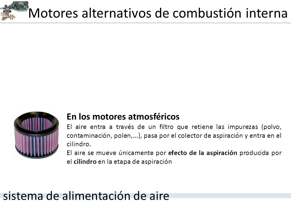 Motores alternativos de combustión interna sistema de alimentación de aire En los motores atmosféricos El aire entra a través de un filtro que retiene