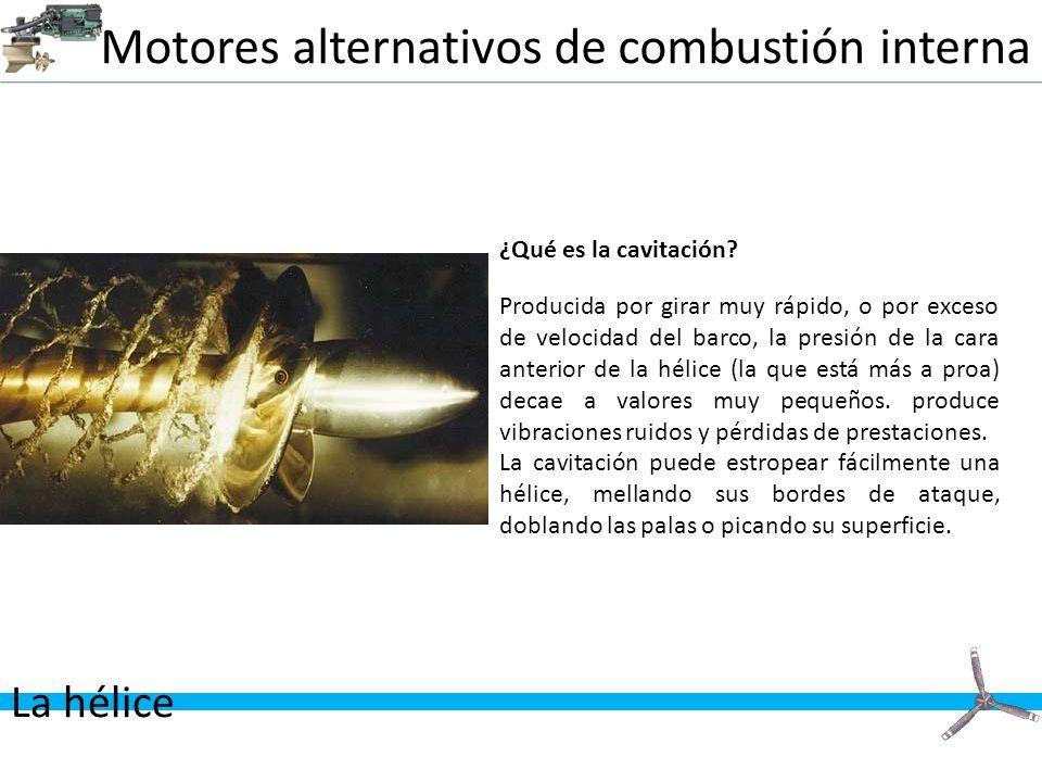 Motores alternativos de combustión interna La hélice ¿Qué es la cavitación? Producida por girar muy rápido, o por exceso de velocidad del barco, la pr