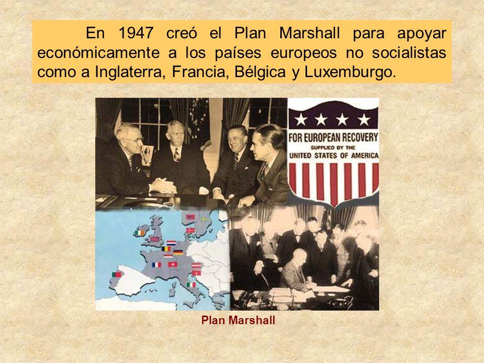En 1947 creó el Plan Marshall para apoyar económicamente a los países europeos no socialistas como a Inglaterra, Francia, Bélgica y Luxemburgo.