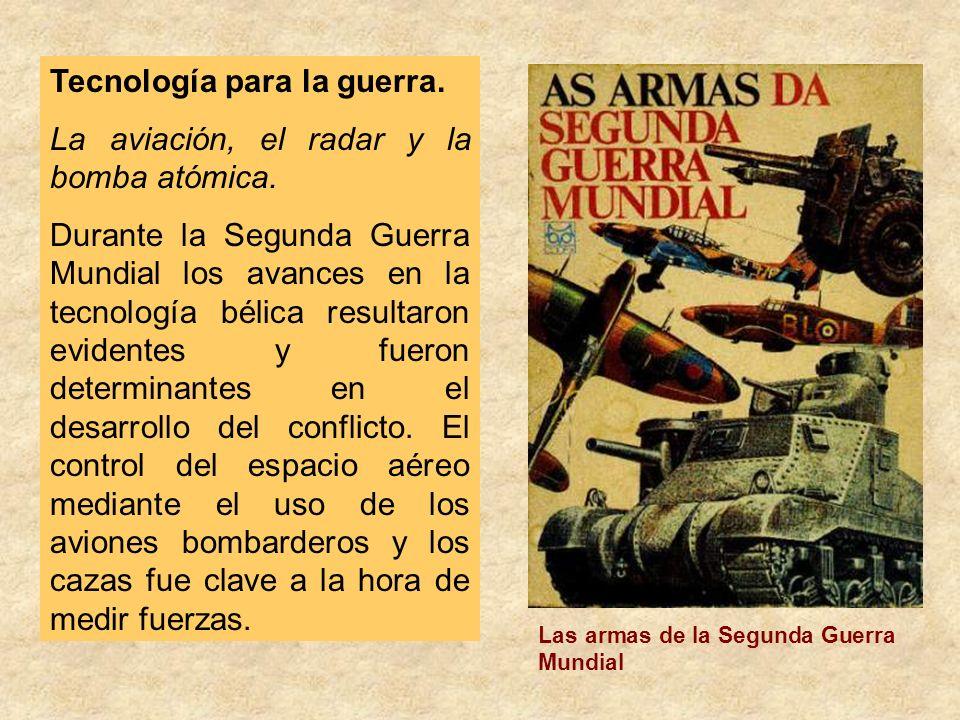 Tecnología para la guerra. La aviación, el radar y la bomba atómica. Durante la Segunda Guerra Mundial los avances en la tecnología bélica resultaron