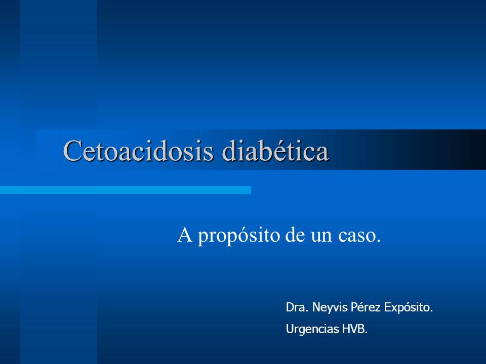 Cetoacidosis diabética A propósito de un caso. Dra. Neyvis Pérez Expósito. Urgencias HVB.