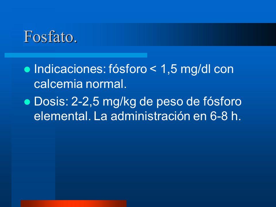 Fosfato. Indicaciones: fósforo < 1,5 mg/dl con calcemia normal. Dosis: 2-2,5 mg/kg de peso de fósforo elemental. La administración en 6-8 h.