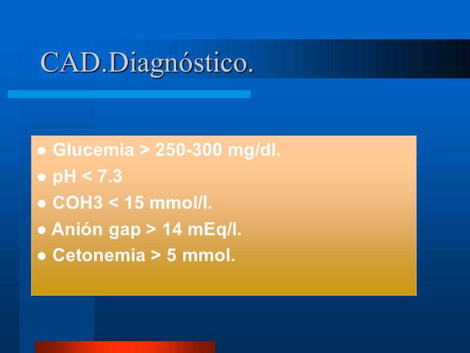 CAD.Diagnóstico. Glucemia > 250-300 mg/dl. pH < 7.3 COH3 < 15 mmol/l. Anión gap > 14 mEq/l. Cetonemia > 5 mmol.