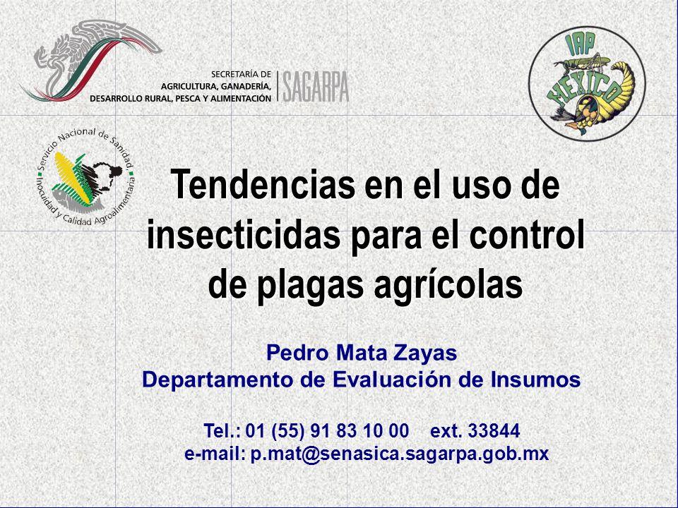 Tendencias en el uso de insecticidas para el control de plagas agrícolas Pedro Mata Zayas Departamento de Evaluación de Insumos Tel.: 01 (55) 91 83 10