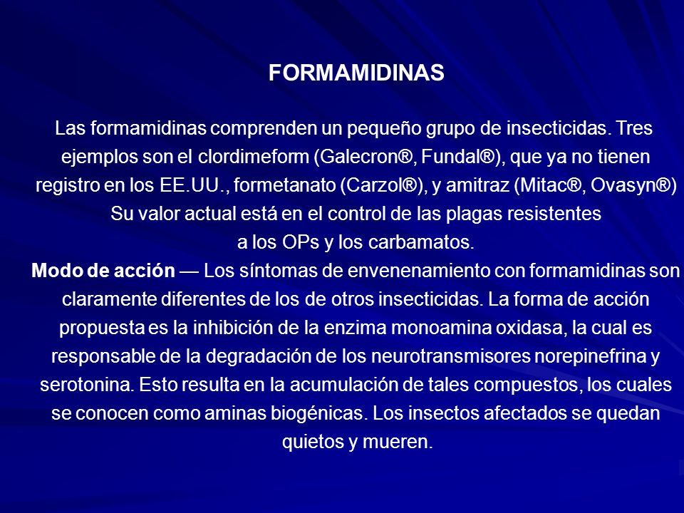 FORMAMIDINAS Las formamidinas comprenden un pequeño grupo de insecticidas. Tres ejemplos son el clordimeform (Galecron®, Fundal®), que ya no tienen re