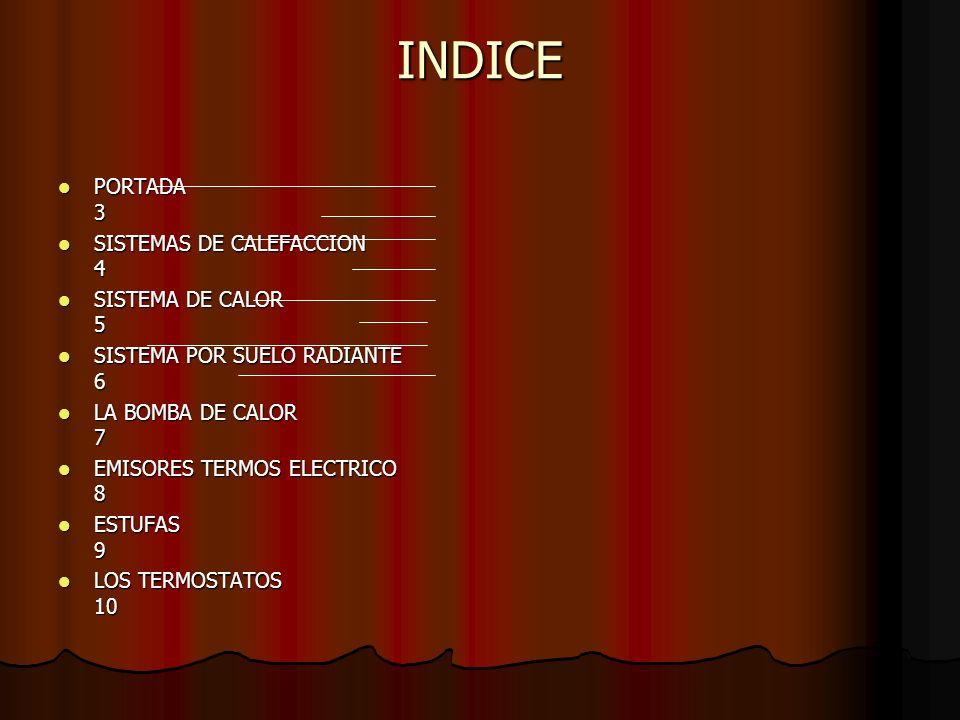 INDICE PORTADA 3 PORTADA 3 SISTEMAS DE CALEFACCION 4 SISTEMAS DE CALEFACCION 4 SISTEMA DE CALOR 5 SISTEMA DE CALOR 5 SISTEMA POR SUELO RADIANTE 6 SIST
