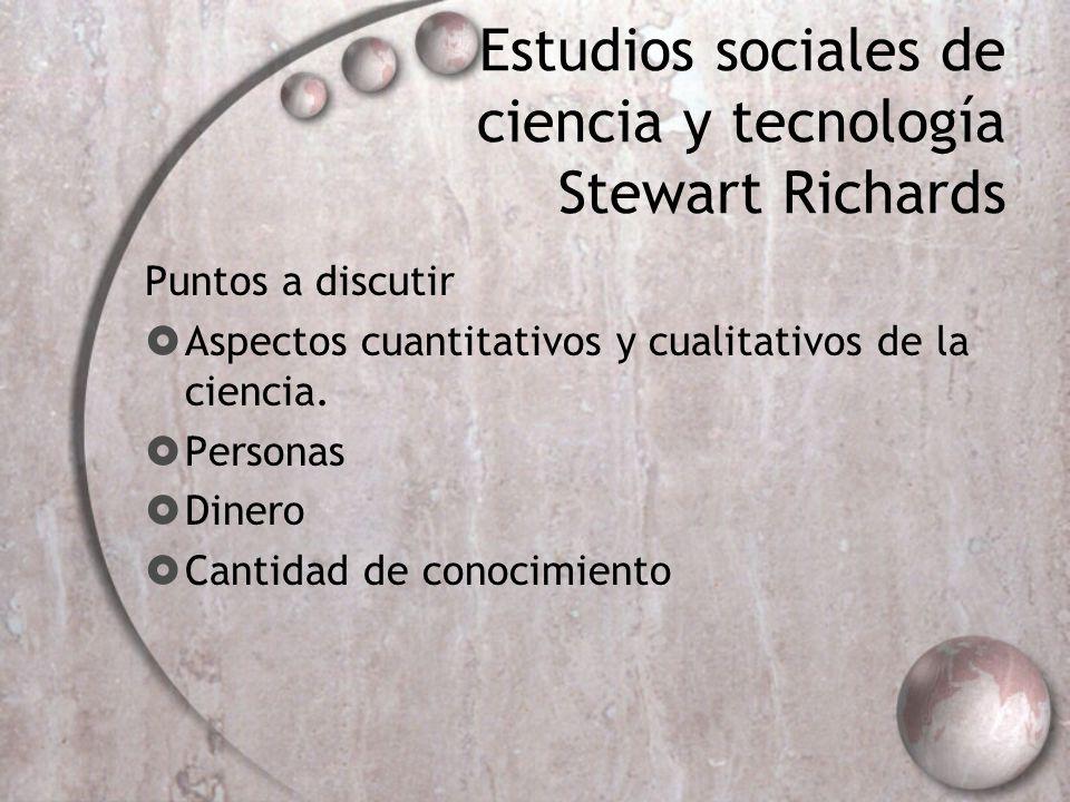 Estudios sociales de ciencia y tecnología Stewart Richards Puntos a discutir Aspectos cuantitativos y cualitativos de la ciencia. Personas Dinero Cant