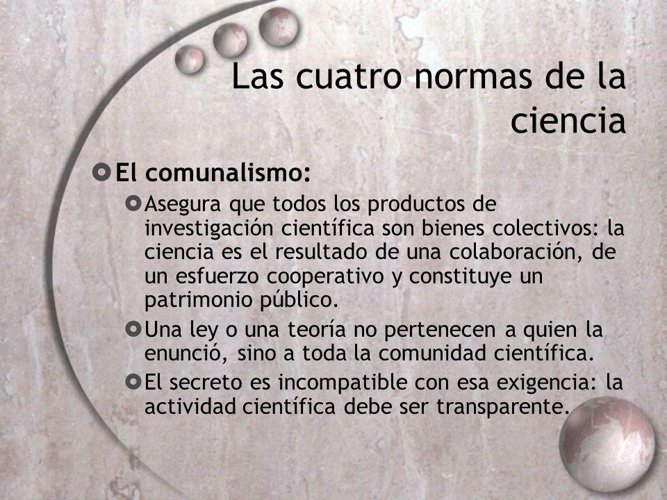 Las cuatro normas de la ciencia El comunalismo: Asegura que todos los productos de investigación científica son bienes colectivos: la ciencia es el re